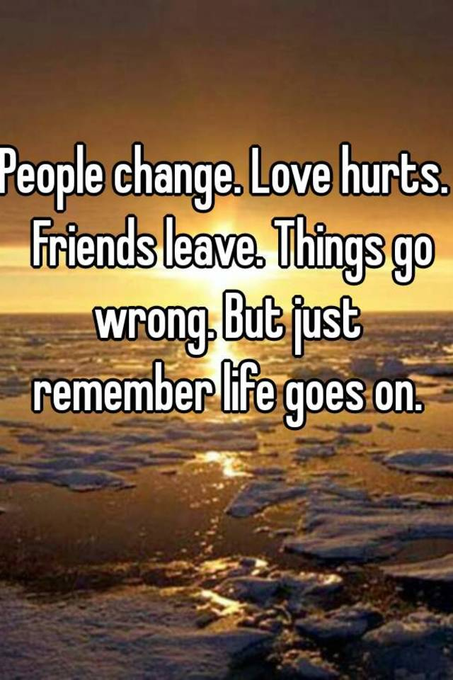 Love Leave Go Hurts Wrong Friends Life Remember Goes Just Change Things People
