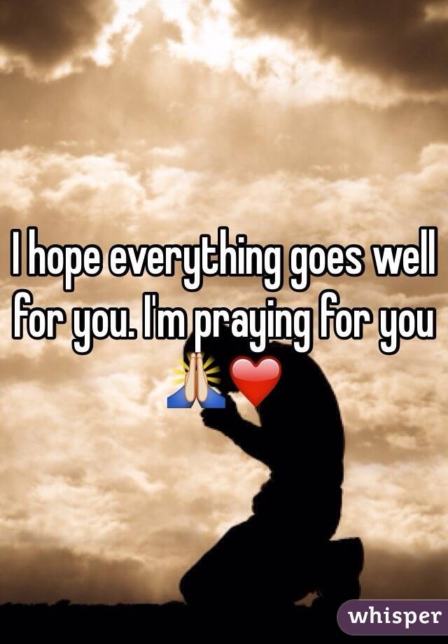 I hope everything goes well for you. I'm praying for you ? ️
