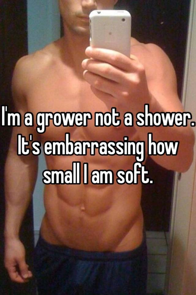 Im a grower not a shower Its embarrassing how small I