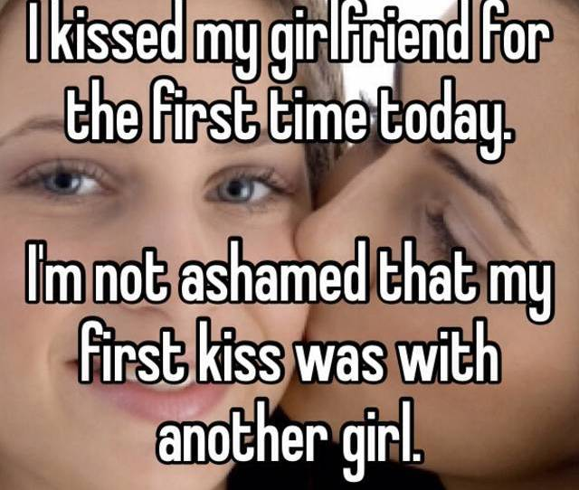I Kissed My Girlfriend For The First Time Today Im Not Ashamed That My First Kiss Was With Another Girl