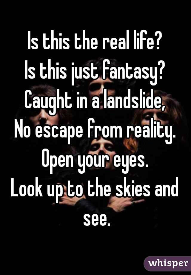 Is This The Real Life : Life?, Fantasy?, Caught, Landslide,, Escape