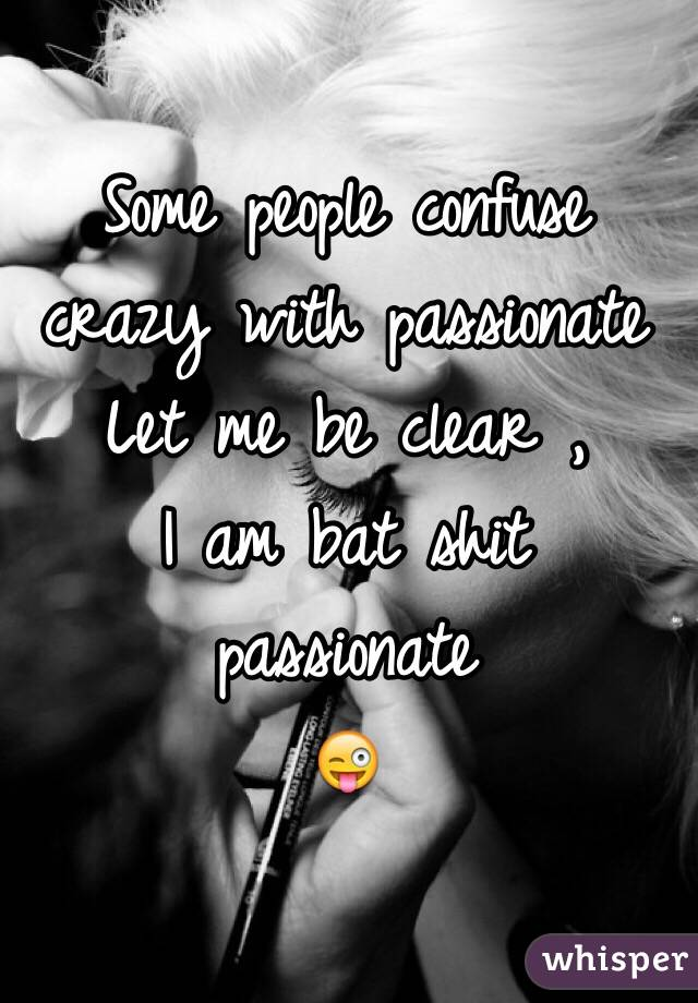 Some People Confuse Crazy With Passionate Let Me Be Clear I Am Bat Shit Passionate  F0 9f 98 9c