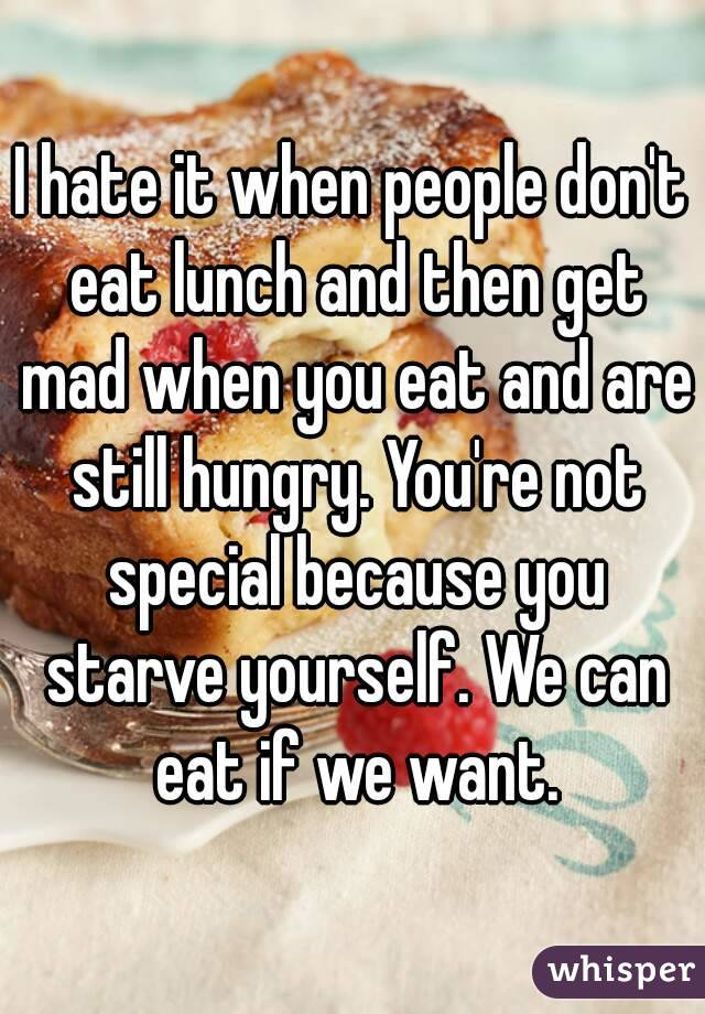 I hate it when people don't eat lunch and then get mad when you eat and are still hungry. You're not special because you starve yourself. We can ...