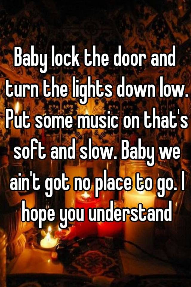 Baby Close The Door And Turn The Lights Down Low : close, lights, Lights, Music, That's, Slow., Ain't, Place, Understand