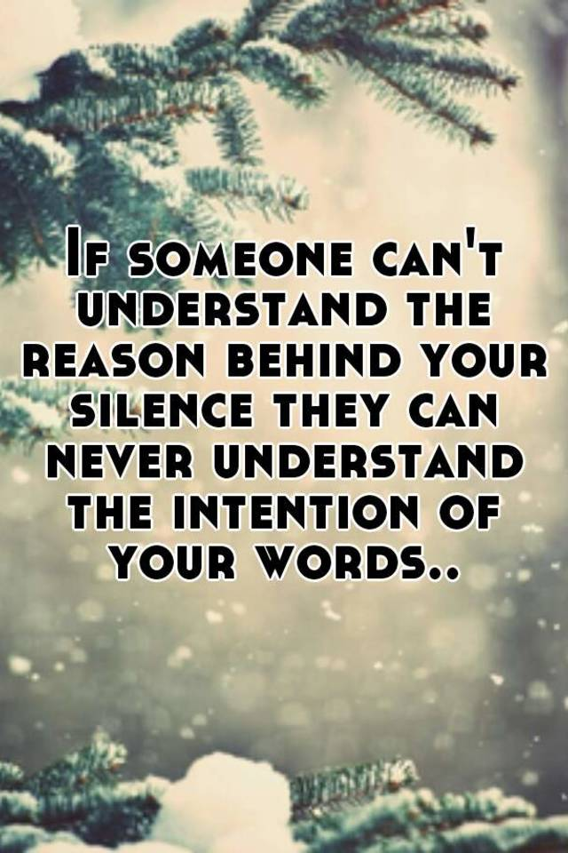 If someone can't understand the reason behind your silence they can never understand the intention of your words..