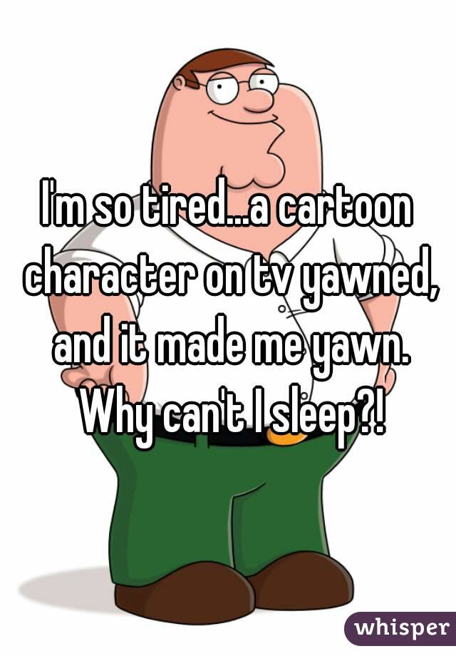 I'm so tired...a cartoon character on tv yawned. and it made me yawn. Why can't I sleep?!