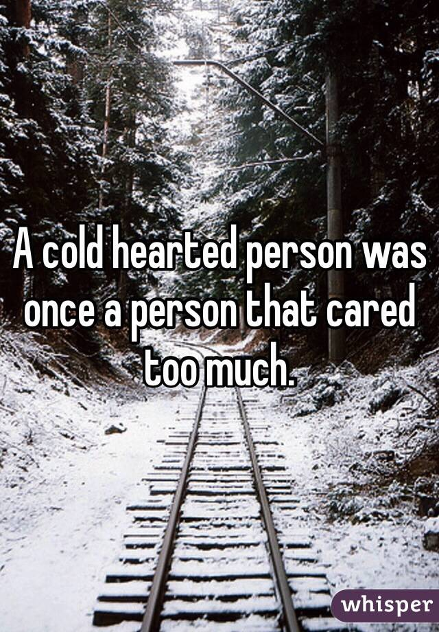 A Cold Hearted Person Was Once A Person That Cared Too Much