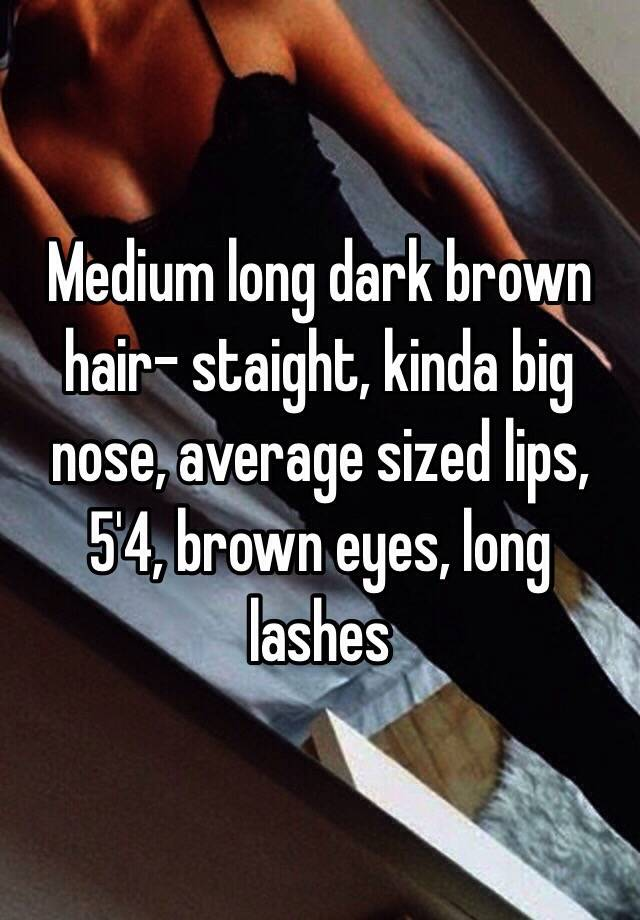 medium long dark brown hair- staight