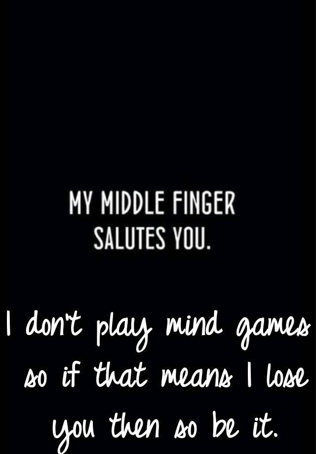 I Don T Play Mind Games So If That Means I Lose You Then