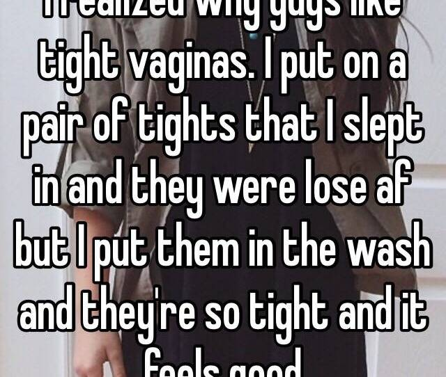 I Realized Why Guys Like Tight Vaginas I Put On A Pair Of Tights That I Slept In And They Were Lose Af But I Put Them In The Wash And Theyre