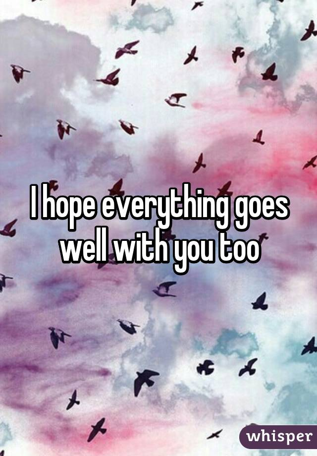 I Hope Everything Goes Well With You Too