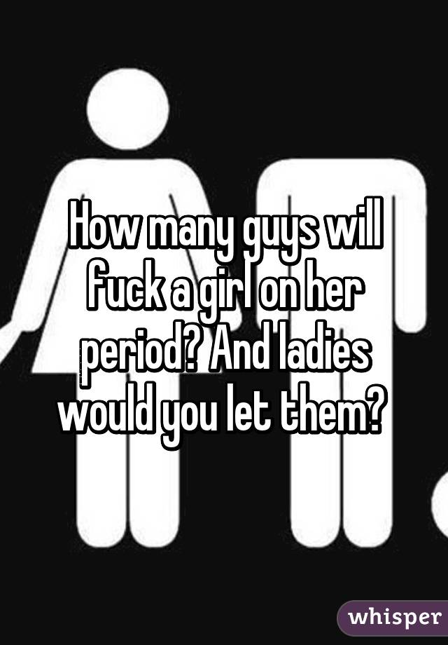 How Many Guys Will Fuck A Girl On Her Period And Ladies Would You Let Them