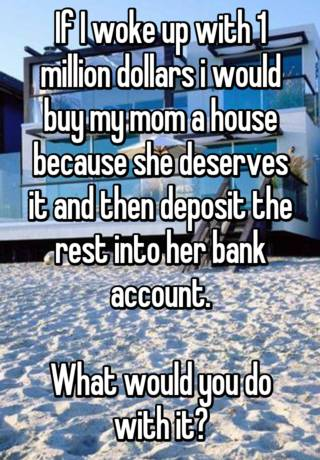 If I Woke Up With 1 Million Dollars I Would Buy My Mom A House Because She Deserves It And Then Deposit The Rest Into Her Bank Account What Would You Do