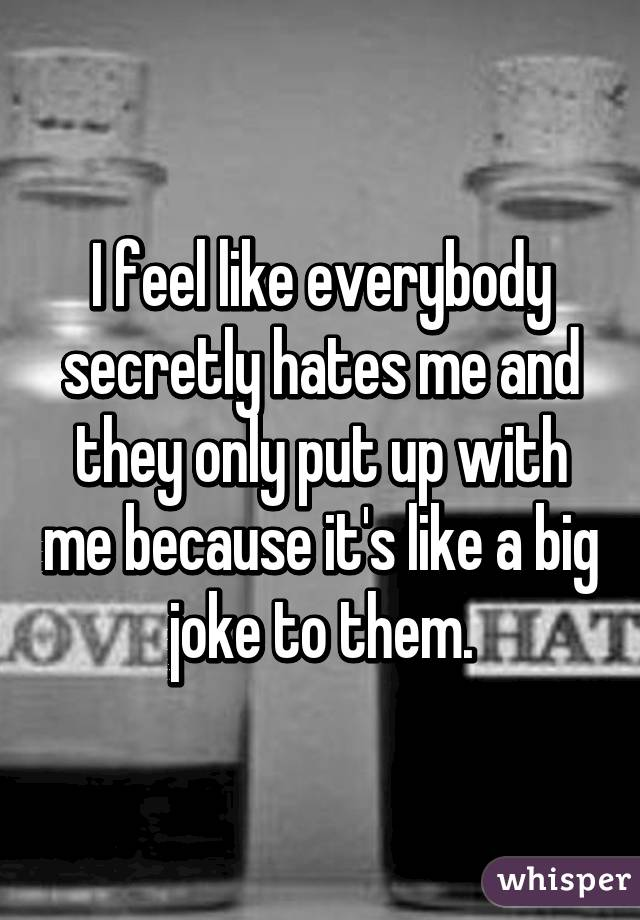 I feel like everybody secretly hates me and they only put ...