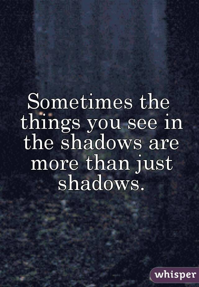 Image result for Sometimes, the things you see in the shadows are more than just shadows
