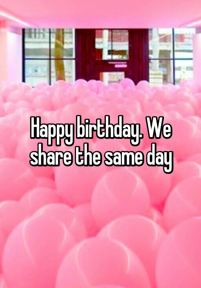 Happy birthday. We share the same day