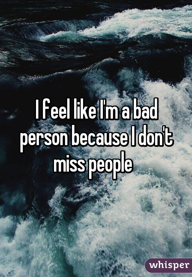I feel like I'm a bad person because I don't miss people