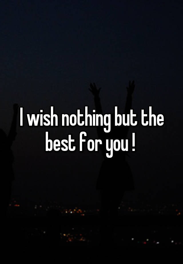 I Wish Nothing But The Best For You : nothing, Nothing