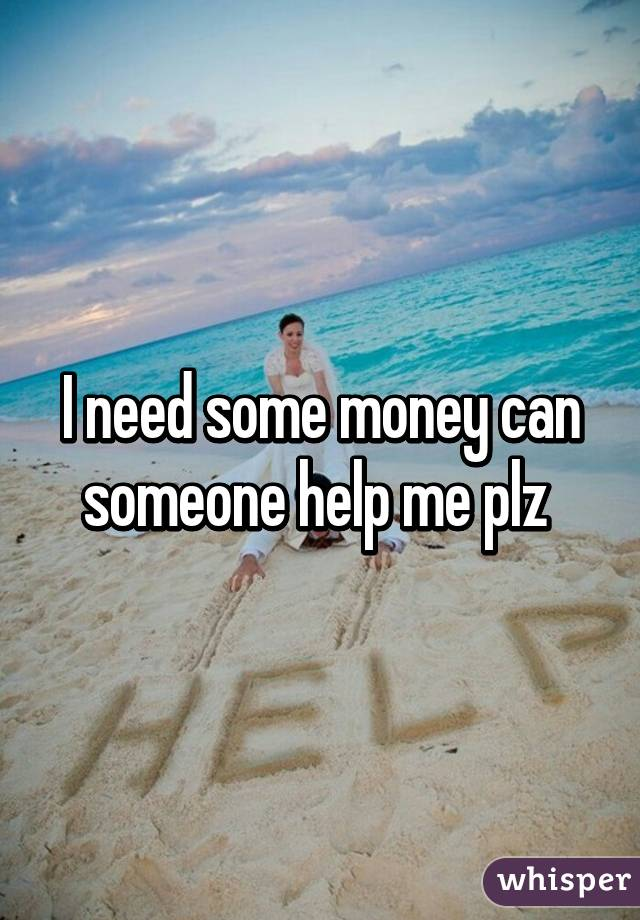 i need some money