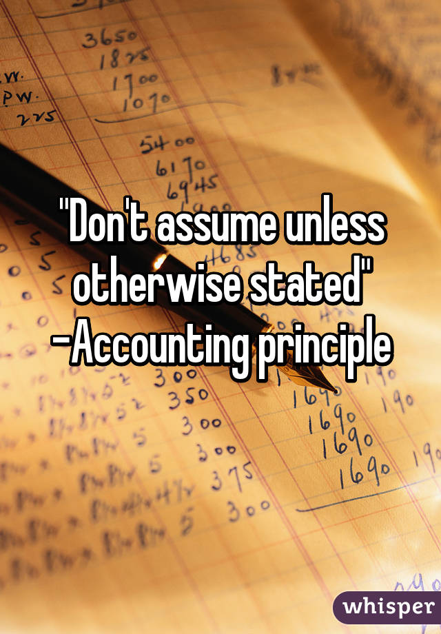 """Don't assume unless otherwise stated"""" -Accounting principle"""