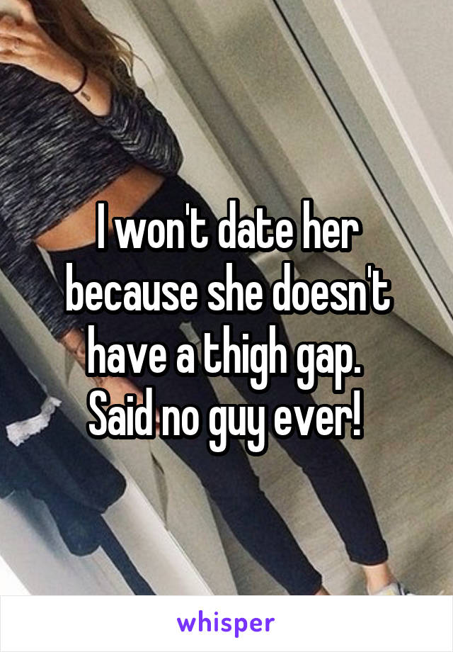 I won't date her because she doesn't have a thigh gap.  Said no guy ever!