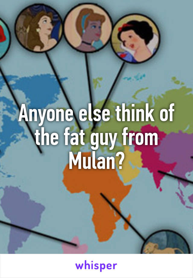 Anyone else think of the fat guy from Mulan
