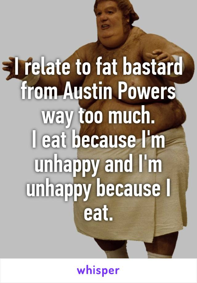 Fat Bastard I Eat Because : bastard, because, Relate, Bastard, Austin, Powers, Much., Because