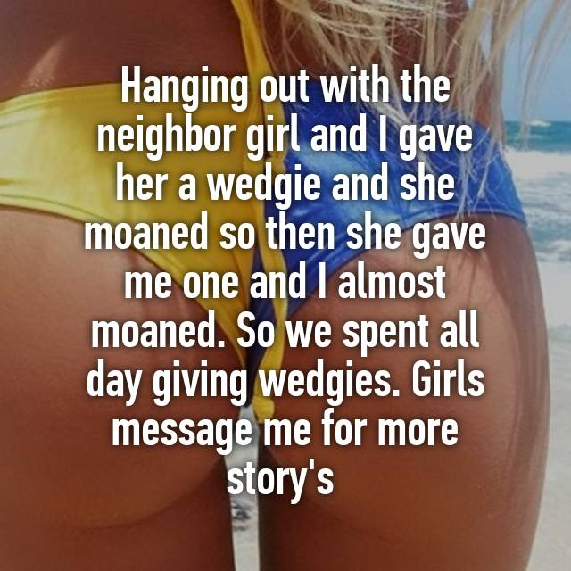 Hanging Out With The Neighbor Girl And I Gave Her A Wedgie And She Moaned So Then She Gave Me One And I Almost Moaned So We Spent All Day Giving Wedgies