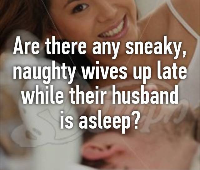 Are There Any Sneaky Naughty Wives Up Late While Their Husband Is Asleep