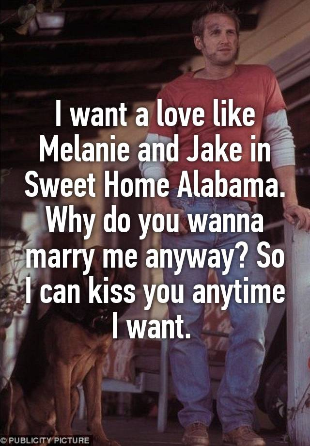 This is a unisex tee. I Want A Love Like Melanie And Jake In Sweet Home Alabama Why Do You Wanna Marry Me Anyway So I Can Kiss You Anytime I Want