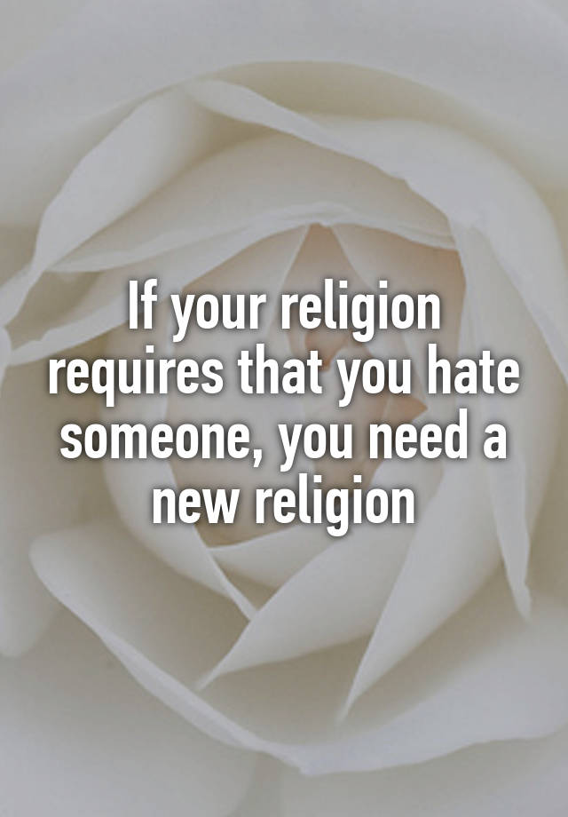If Your Religion Requires That You Hate Someone You Need
