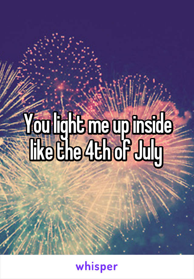 You Light Me Up Inside Like The 4th Of July : light, inside, Light, Inside