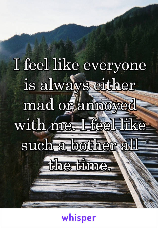 I feel like everyone is always either mad or annoyed with ...