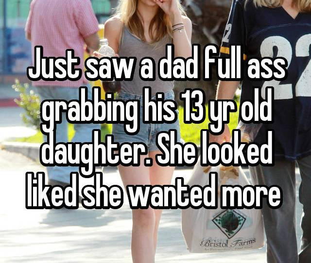 Just Saw A Dad Full Ass Grabbing His 13 Yr Old Daughter