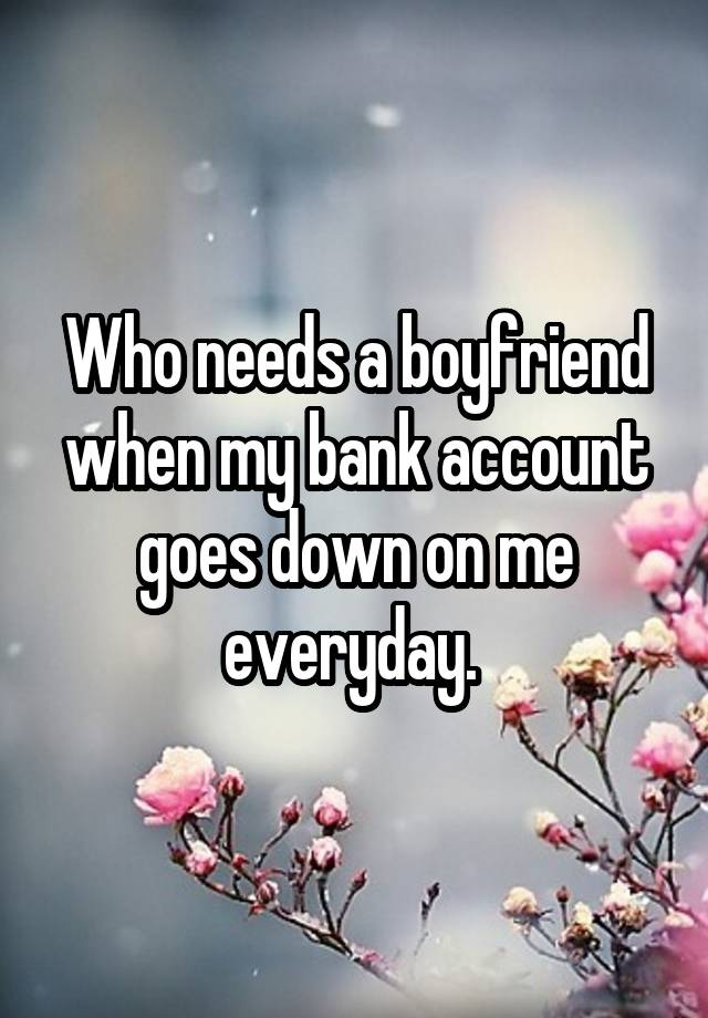 Who Needs A Boyfriend When My Bank Account Goes Down On Me Everyday