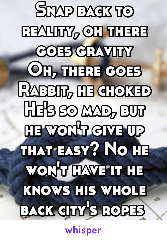 Snap Back To Reality Oh There Goes Gravity : reality, there, gravity, Reality,, There, Gravity, Rabbit,, Choked