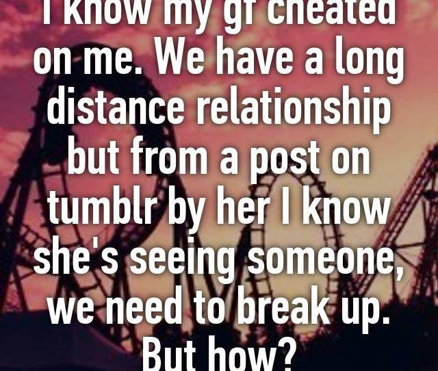 I Know My Gf Cheated On Me We Have A Long Distance Relationship But From