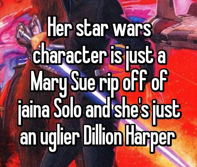 Her Star Wars Character Is Just A Mary Sue Rip Off Of Jaina Solo And Shes Just An Uglier Dillion Harper