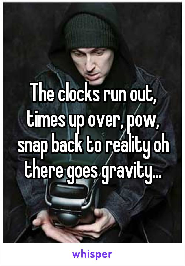 Snap Back To Reality Oh There Goes Gravity : reality, there, gravity, Clocks, Times, Over,, Reality, There, Gravity...