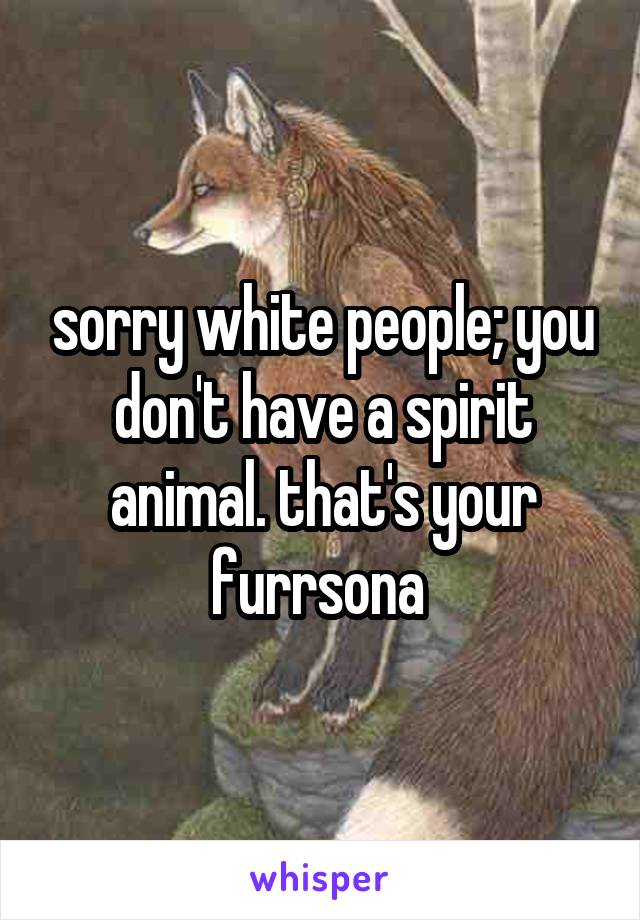 Image of: Animal Symbolism Whisper Sorry White People You Dont Have Spirit Animal Thats Your Furrsona