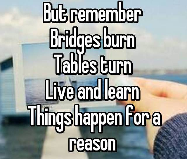 But Remember Bridges Burn Tables Turn Live And Learn Things Happen For A Reason
