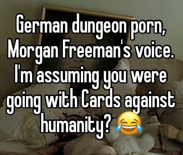 German Dungeon Porn Morgan Freemans Voice Im Assuming You Were Going With Cards Against Humanity  F F