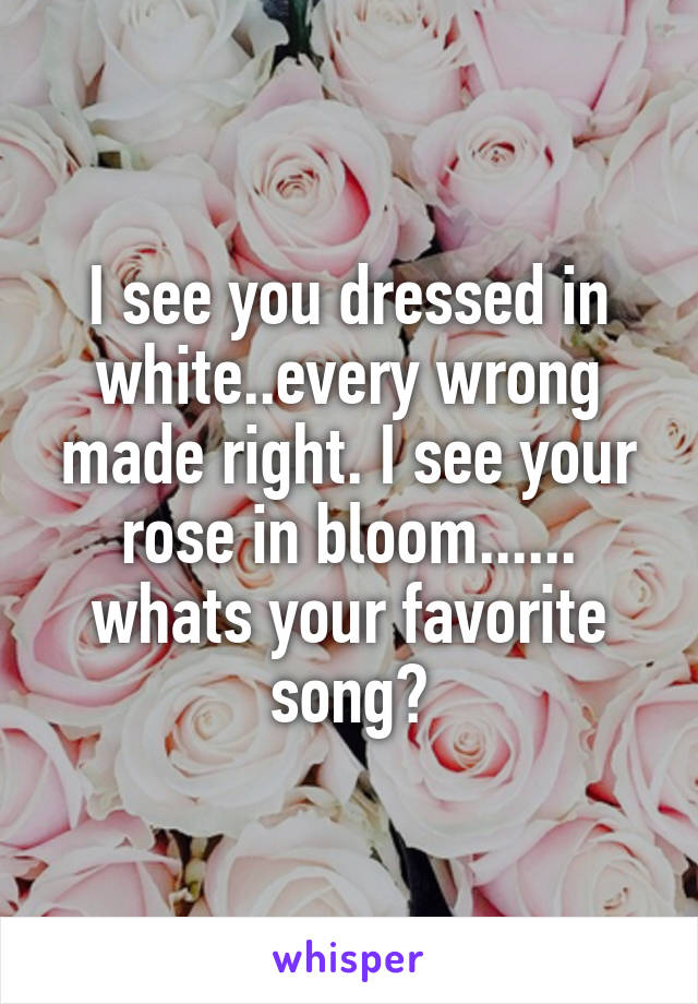 I See You Dressed In White : dressed, white, Dressed, White..every, Wrong, Right., Bloom......