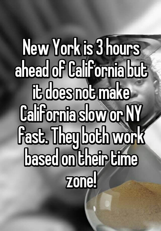 New York is 3 hours ahead of California but it does not