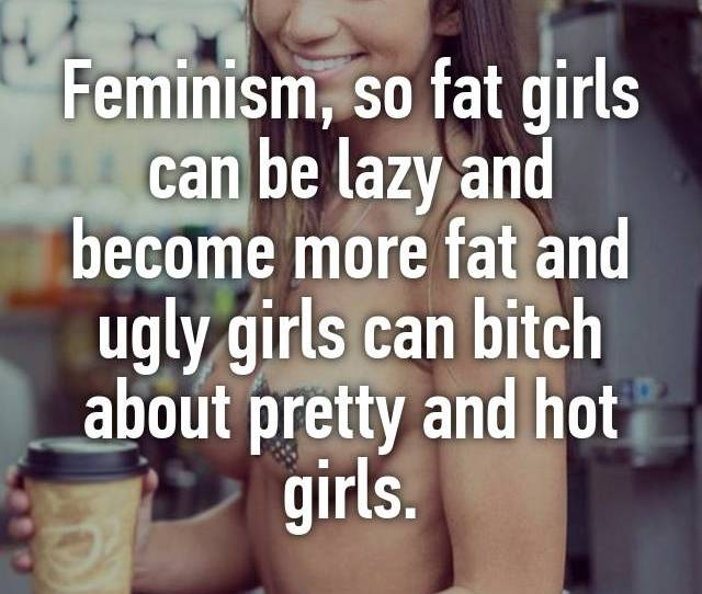 Feminism So Fat Girls Can Be Lazy And Become More Fat And Ugly Girls Can Bitch About Pretty And Hot Girls