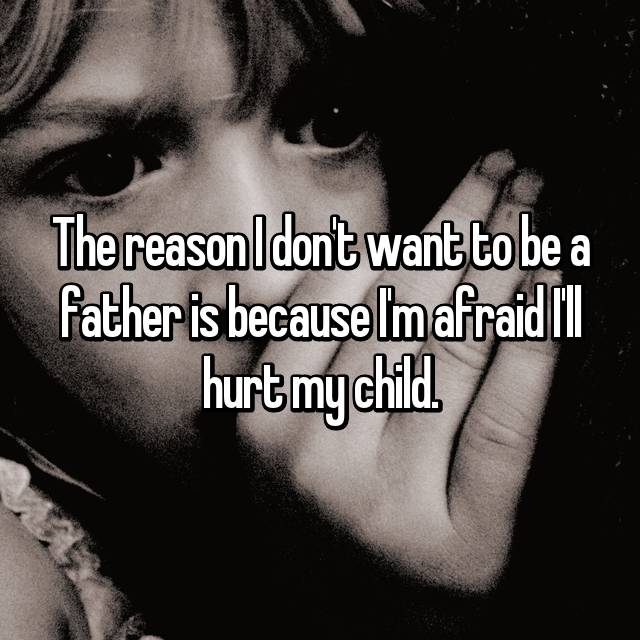 The reason I don't want to be a father is because I'm afraid I'll hurt my child.