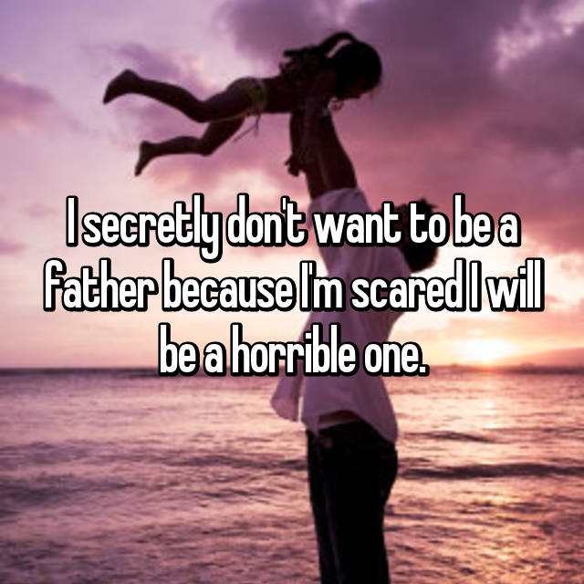 I secretly don't want to be a father because I'm scared I will be a horrible one.