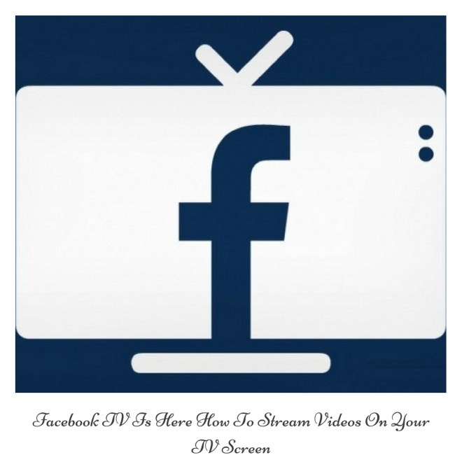 Facebook TV Is Here How To Stream Videos On Your TV Screen