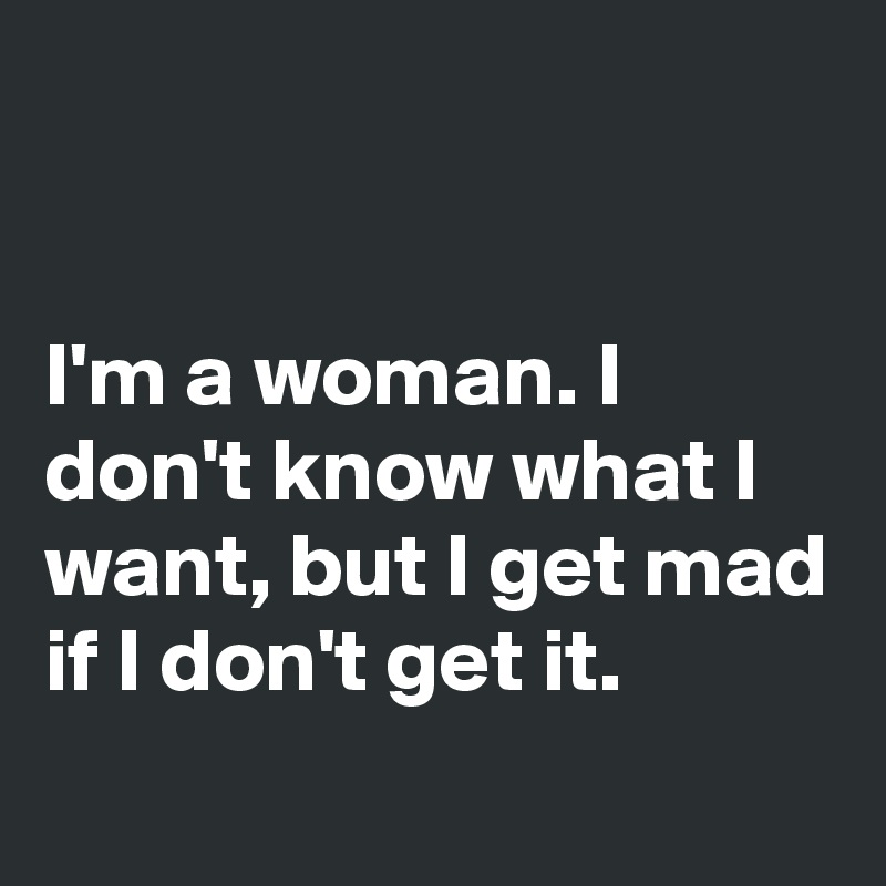 Be What Ll Im Know Dont It Mad I Dont If I I Woman I Want Get