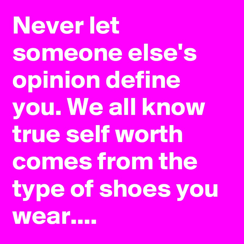 Never let someone elses opinion define you We all know